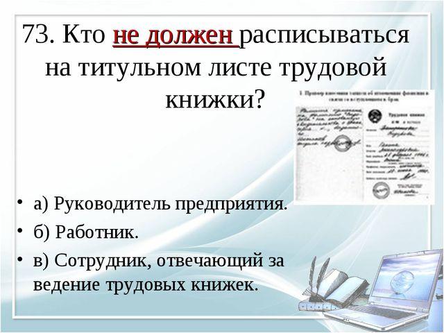 73. Кто не должен расписываться на титульном листе трудовой книжки? а) Руково...