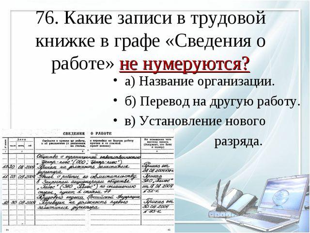 76. Какие записи в трудовой книжке в графе «Сведения о работе» не нумеруются?...
