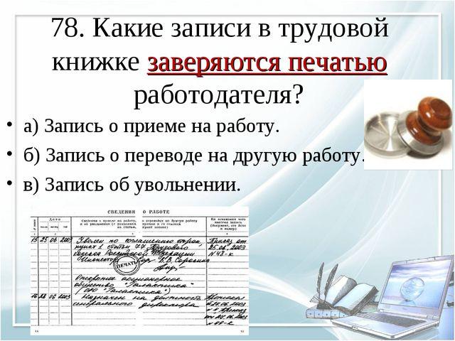 78. Какие записи в трудовой книжке заверяются печатью работодателя? а) Запись...