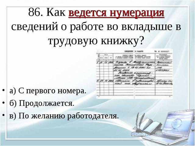 86. Как ведется нумерация сведений о работе во вкладыше в трудовую книжку? а)...