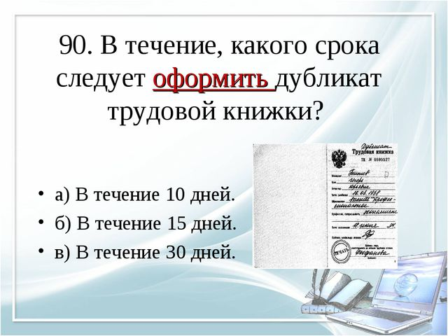 90. В течение, какого срока следует оформить дубликат трудовой книжки? а) В т...