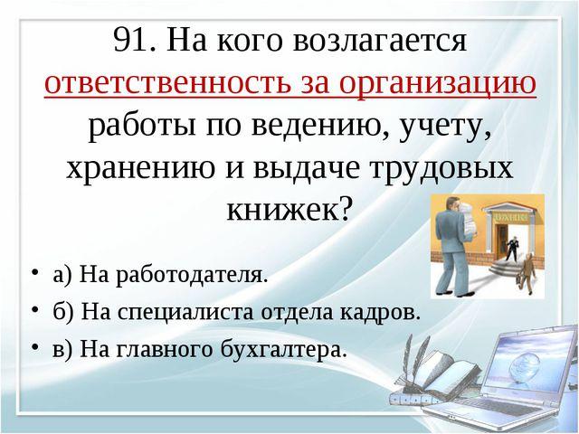 91. На кого возлагается ответственность за организацию работы по ведению, уче...