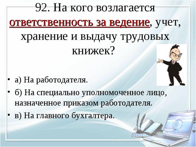 92. На кого возлагается ответственность за ведение, учет, хранение и выдачу т...