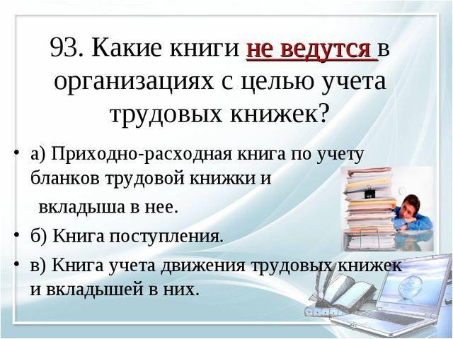 93. Какие книги не ведутся в организациях с целью учета трудовых книжек? а) П...