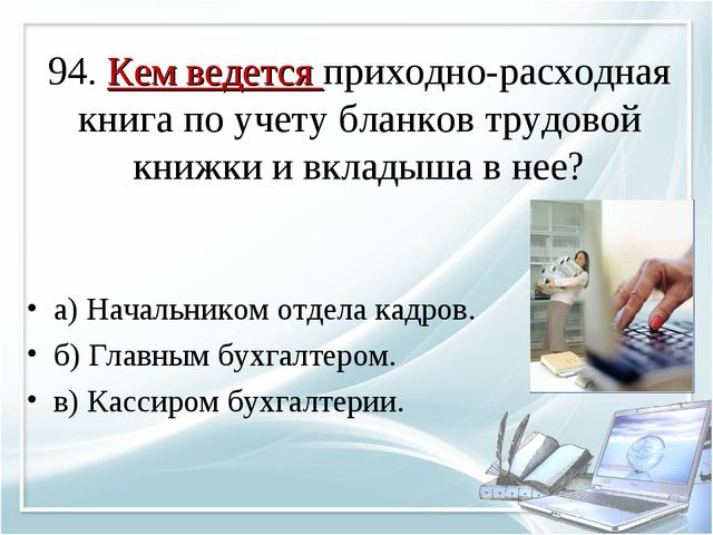94. Кем ведется приходно-расходная книга по учету бланков трудовой книжки и...