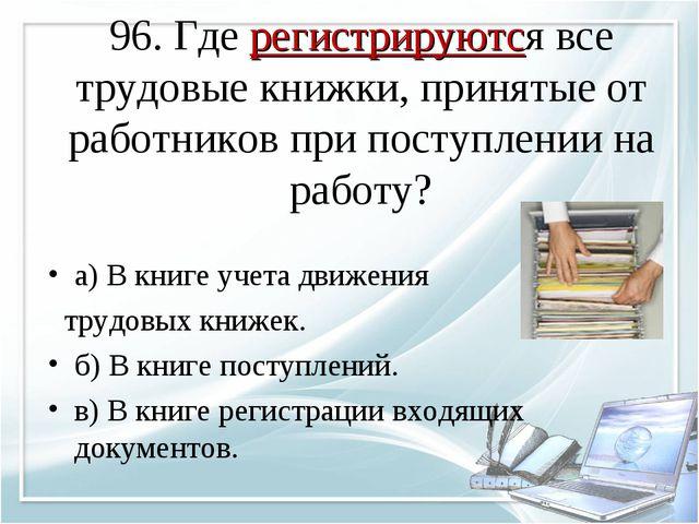 96. Где регистрируются все трудовые книжки, принятые от работников при поступ...