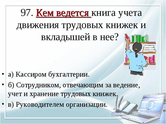 97. Кем ведется книга учета движения трудовых книжек и вкладышей в нее? а) Ка...