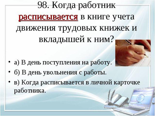 98. Когда работник расписывается в книге учета движения трудовых книжек и вкл...