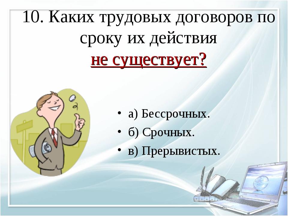 10. Каких трудовых договоров по сроку их действия не существует? а) Бессрочны...
