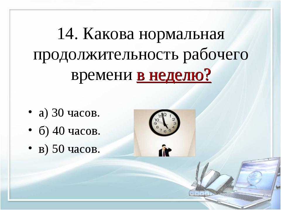 14. Какова нормальная продолжительность рабочего времени в неделю? а) 30 часо...