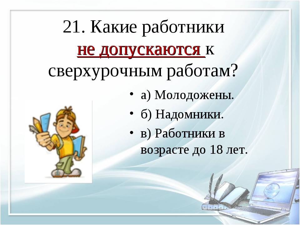 21. Какие работники не допускаются к сверхурочным работам? а) Молодожены. б)...