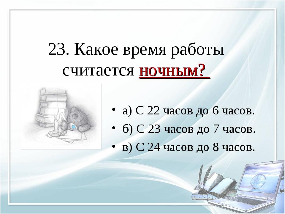 23. Какое время работы считается ночным? а) С 22 часов до 6 часов. б) С 23 ча...