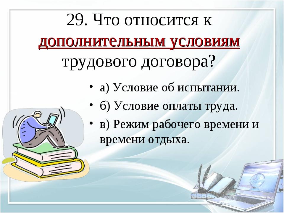 29. Что относится к дополнительным условиям трудового договора? а) Условие об...