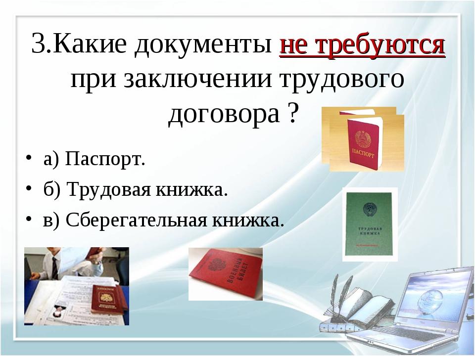 3.Какие документы не требуются при заключении трудового договора ? а) Паспорт...