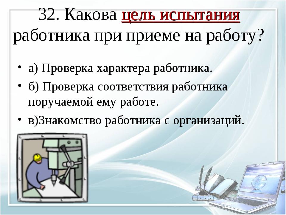 32. Какова цель испытания работника при приеме на работу? а) Проверка характе...