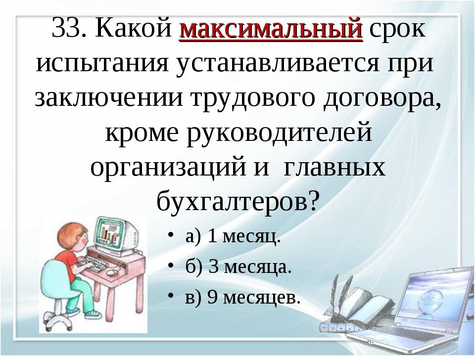 33. Какой максимальный срок испытания устанавливается при заключении трудовог...