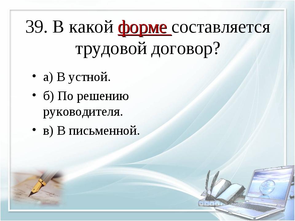 39. В какой форме составляется трудовой договор? а) В устной. б) По решению р...