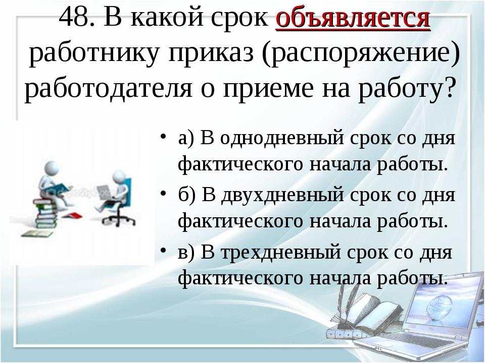 48. В какой срок объявляется работнику приказ (распоряжение) работодателя о п...
