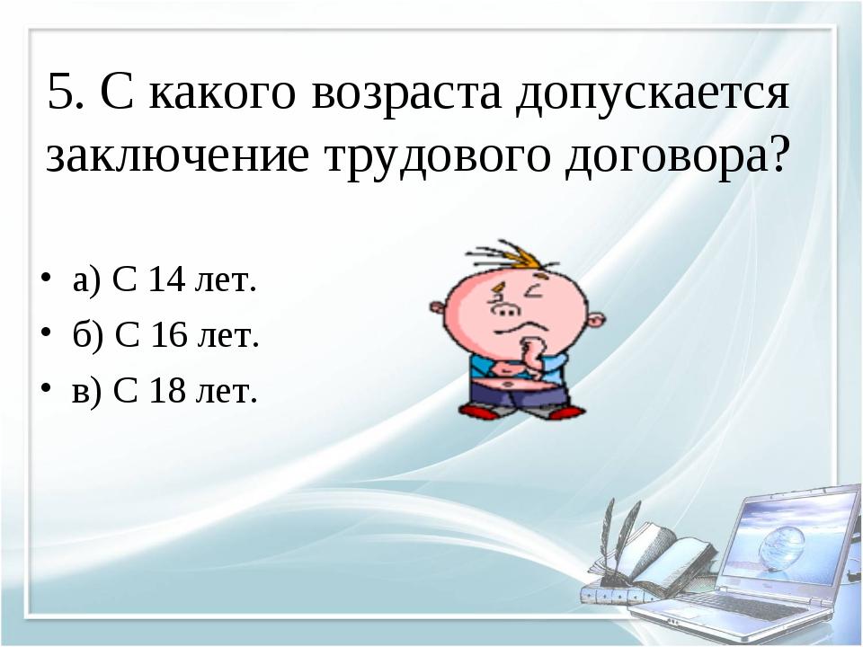 5. С какого возраста допускается заключение трудового договора? а) С 14 лет....