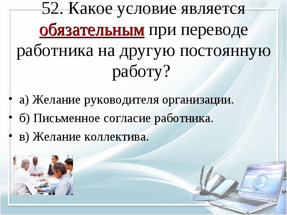 52. Какое условие является обязательным при переводе работника на другую пост...