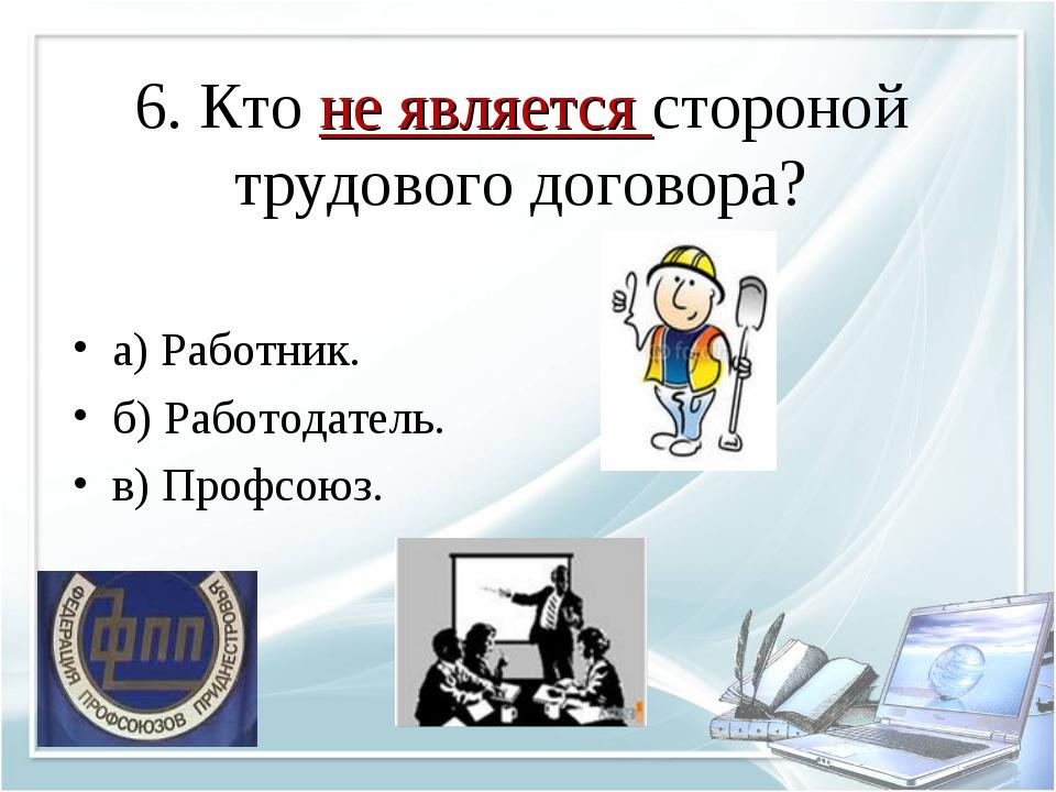 6. Кто не является стороной трудового договора? а) Работник. б) Работодатель....