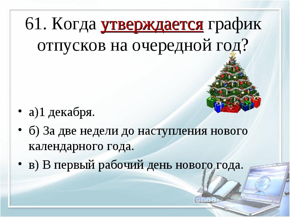 61. Когда утверждается график отпусков на очередной год? а)1 декабря. б) За д...