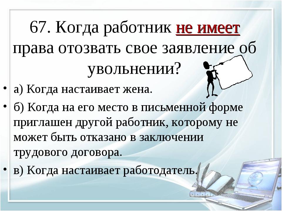 67. Когда работник не имеет права отозвать свое заявление об увольнении? а) К...
