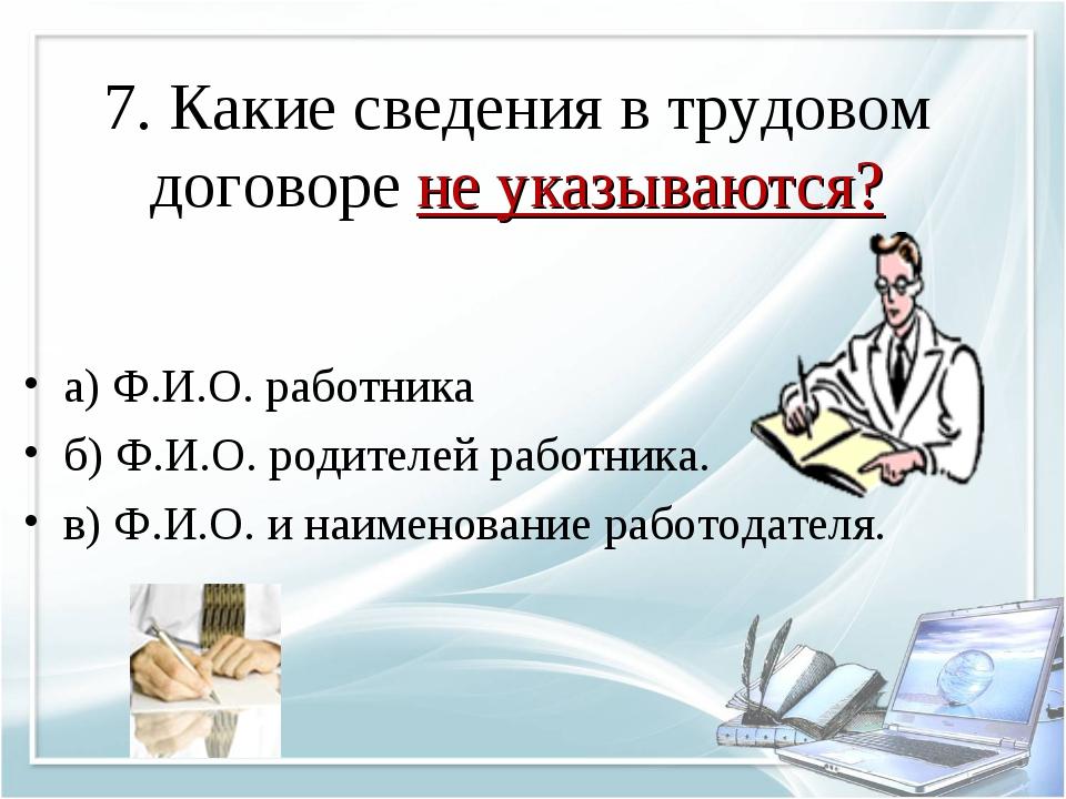 7. Какие сведения в трудовом договоре не указываются? а) Ф.И.О. работника б)...
