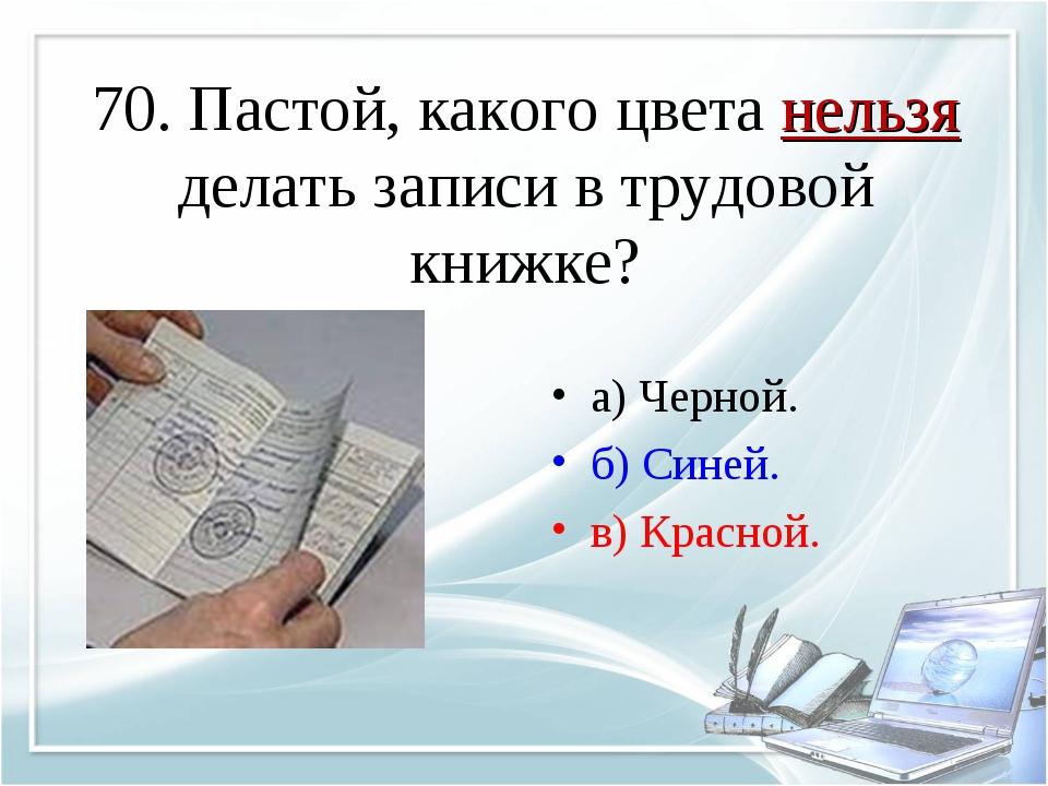 70. Пастой, какого цвета нельзя делать записи в трудовой книжке? а) Черной. б...