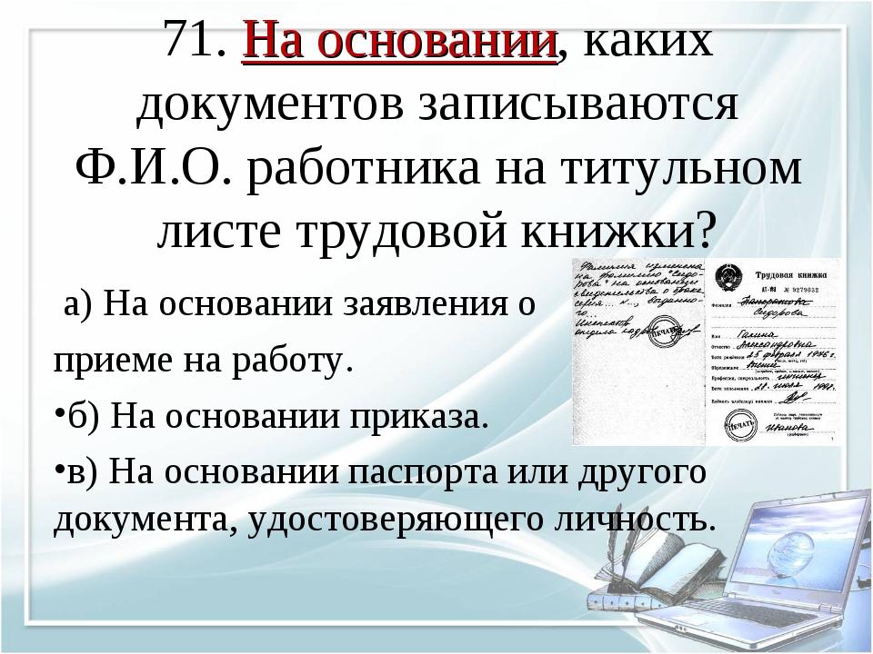 71. На основании, каких документов записываются Ф.И.О. работника на титульном...
