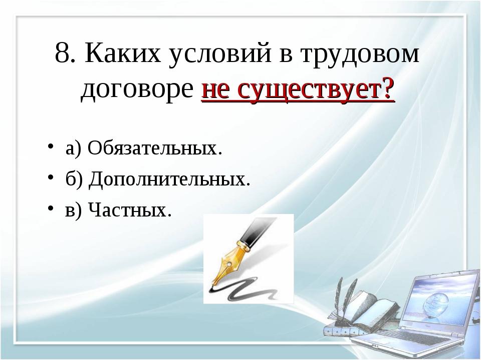 8. Каких условий в трудовом договоре не существует? а) Обязательных. б) Допол...