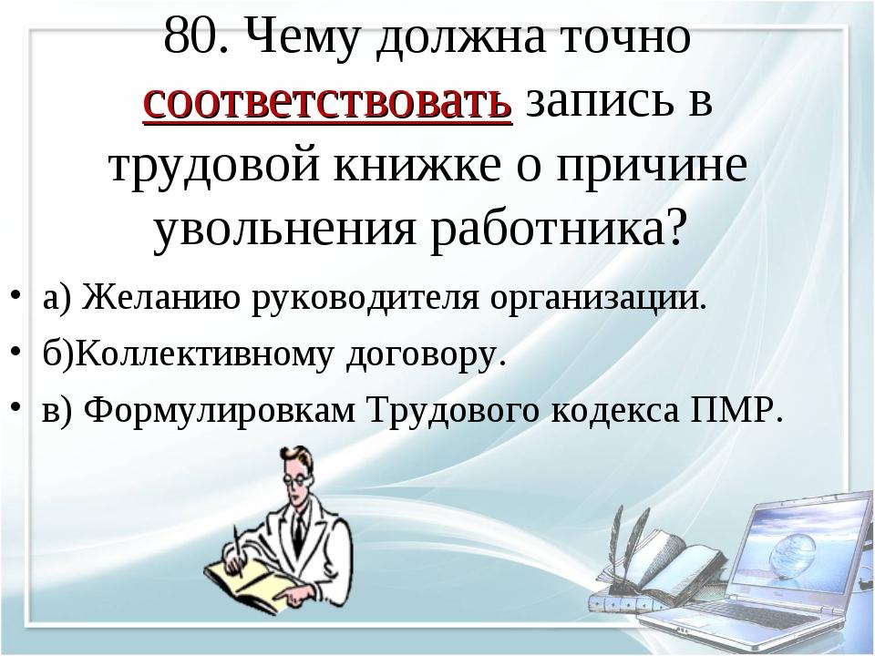 80. Чему должна точно соответствовать запись в трудовой книжке о причине увол...