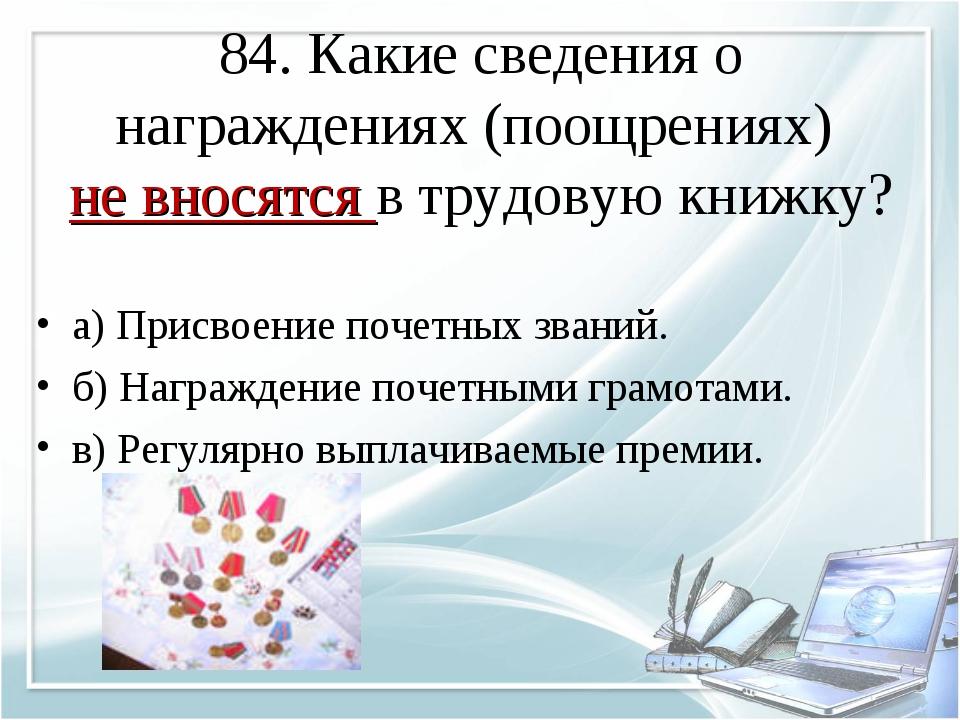 84. Какие сведения о награждениях (поощрениях) не вносятся в трудовую книжку?...