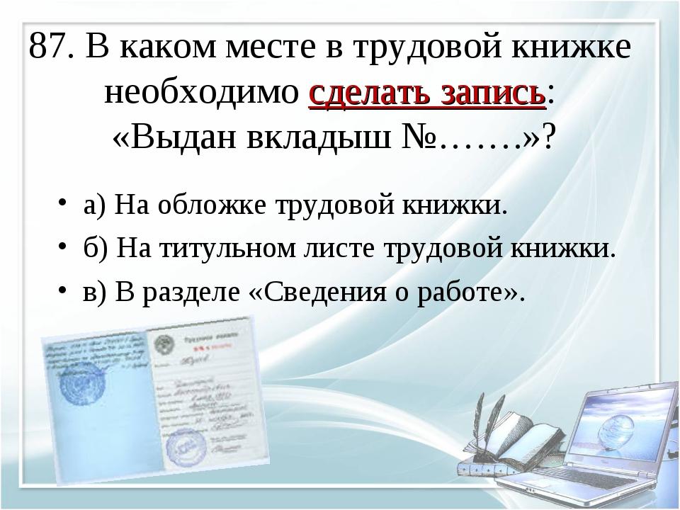 87. В каком месте в трудовой книжке необходимо сделать запись: «Выдан вкладыш...