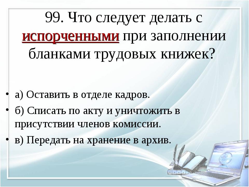 99. Что следует делать с испорченными при заполнении бланками трудовых книжек...