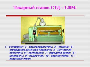 Токарный станок СТД – 120М. 1 – основание; 2 – электродвигатель; 3 – станина;