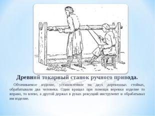 Древний токарный станок ручного привода. Обтачиваемое изделие, установленное