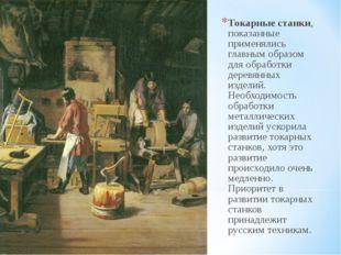 Токарные станки, показанные применялись главным образом для обработки деревян