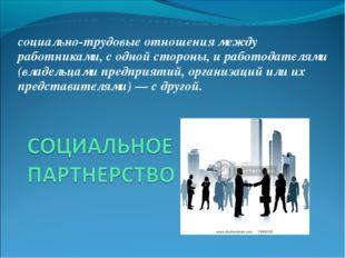 социально-трудовые отношения между работниками, с одной стороны, и работодате