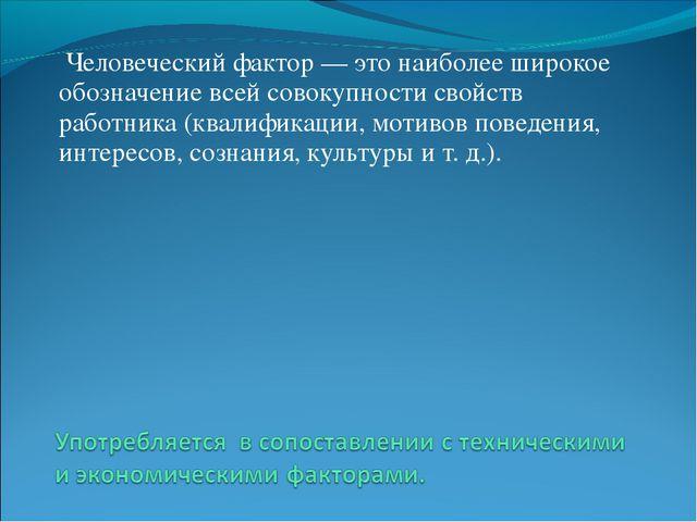 Человеческий фактор— это наиболее широкое обозначение всей совокупности сво...