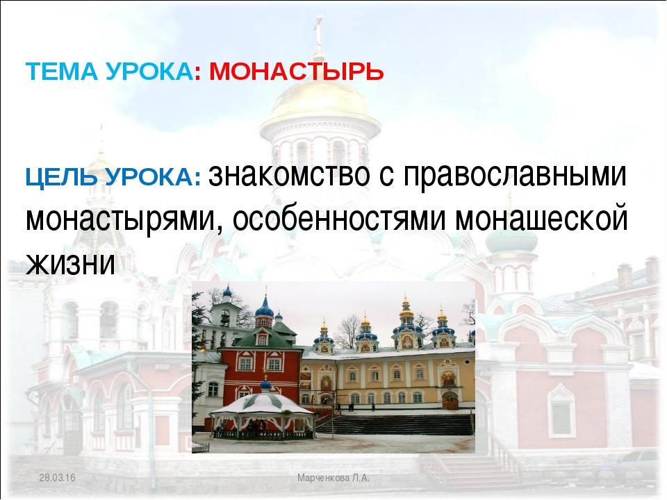 * Марченкова Л.А. ЦЕЛЬ УРОКА: знакомство с православными монастырями, особенн...
