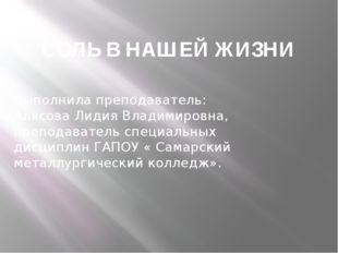 СОЛЬ В НАШЕЙ ЖИЗНИ Выполнила преподаватель: Алясова Лидия Владимировна, препо