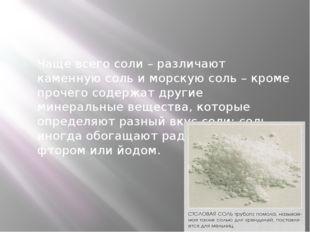 Чаще всего соли – различают каменную соль и морскую соль – кроме прочего сод