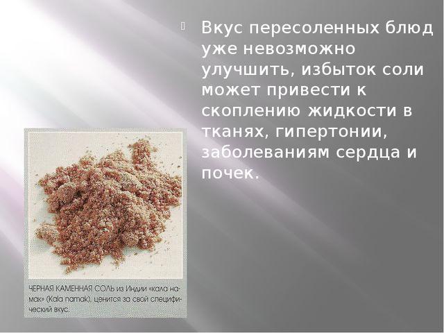 Вкус пересоленных блюд уже невозможно улучшить, избыток соли может привести...