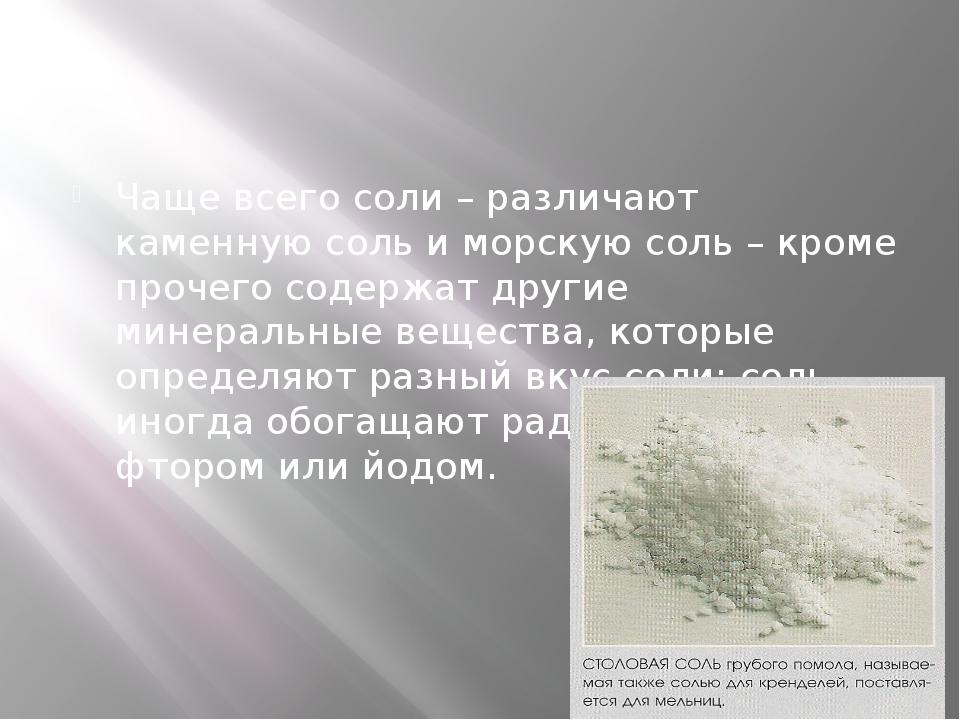 Чаще всего соли – различают каменную соль и морскую соль – кроме прочего сод...