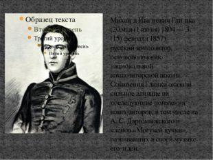 Михаи́л Ива́нович Гли́нка (20 мая (1 июня) 1804 — 3 (15) февраля 1857) — русс