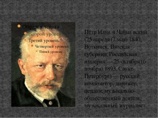 Пётр Ильи́ч Чайко́вский (25 апреля (7 мая) 1840, Воткинск, Вятская губерния,