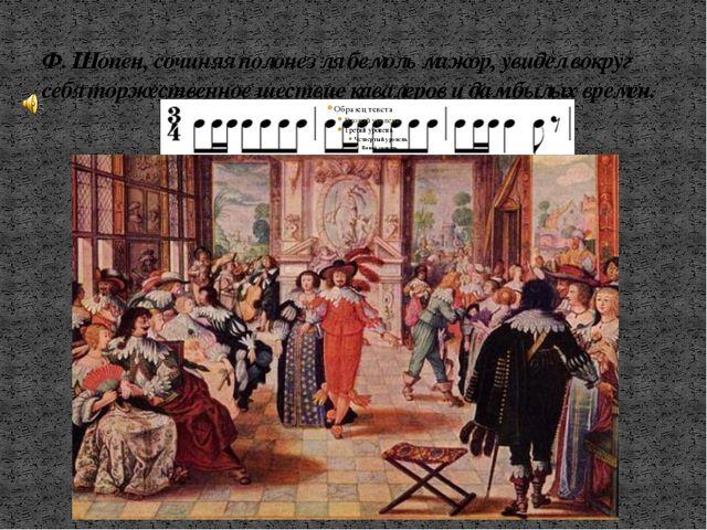 Ф. Шопен, сочиняя полонез ля бемоль мажор, увидел вокруг себя торжественное ш...