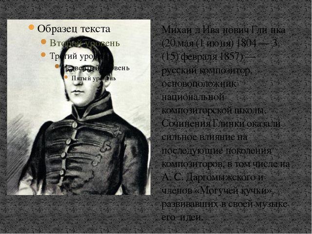 Михаи́л Ива́нович Гли́нка (20 мая (1 июня) 1804 — 3 (15) февраля 1857) — русс...