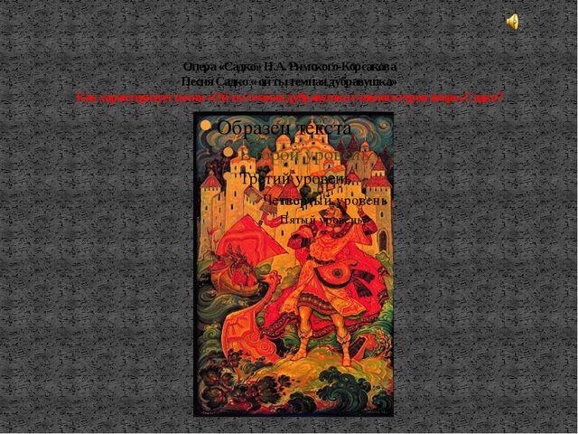 Опера «Садко» Н.А. Римского-Корсакова Песня Садко « ой ты темная дубравушка»...